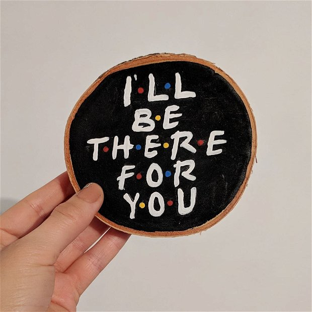 """""""I'll be there for you"""" pictura pe felie de copac 15 cm"""